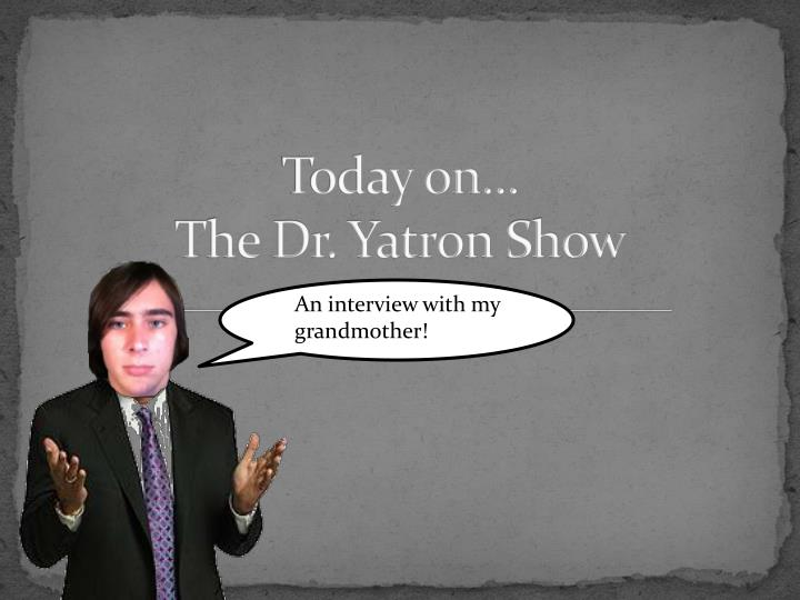 today on the dr yatron show n.