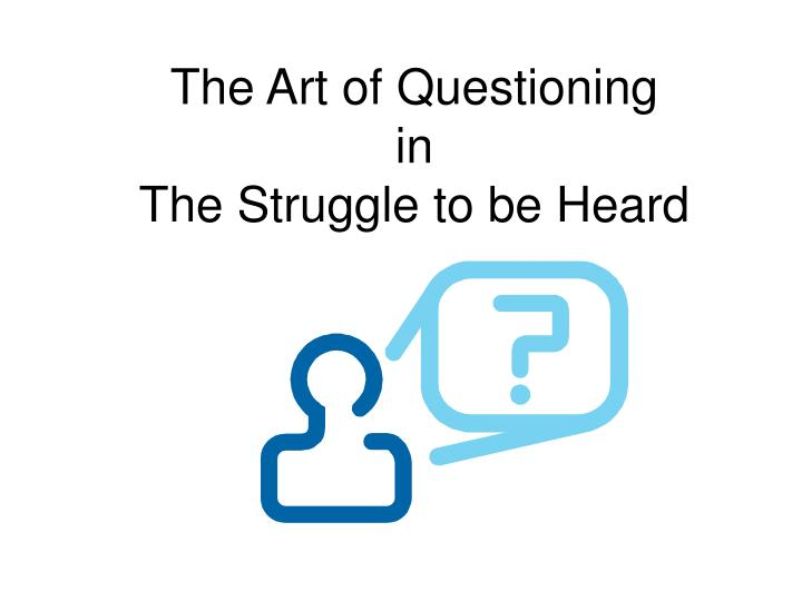 the art of questioning in the struggle to be heard n.