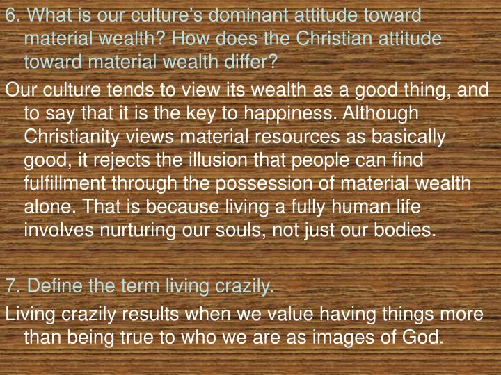 6. What is our culture's dominant attitude toward material wealth? How does the Christian attitude toward material wealth differ?