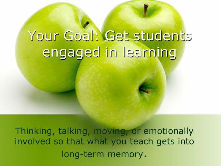 Your goal get students engaged in learning