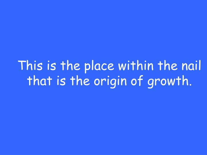 This is the place within the nail that is the origin of growth.