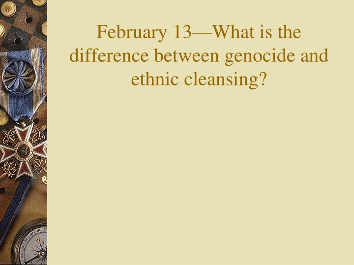 february 13 what is the difference between genocide and ethnic cleansing n.