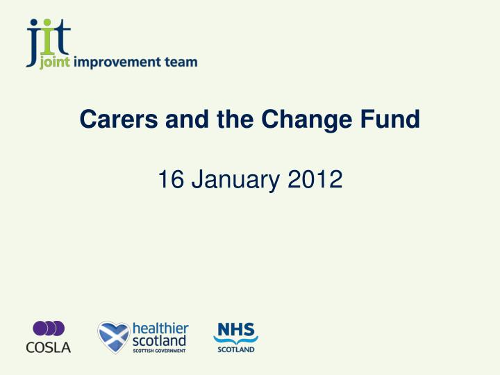 carers and the change fund 16 january 2012 n.