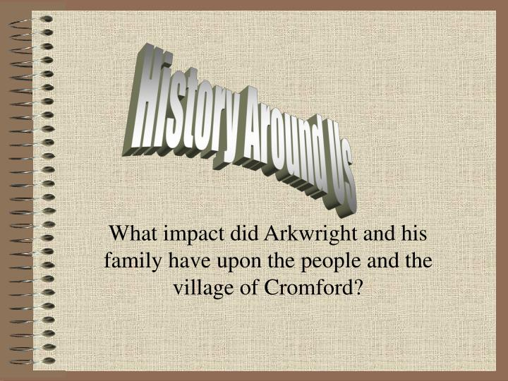 what impact did arkwright and his family have upon the people and the village of cromford n.
