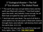 1 st ecological disaster the fall 2 nd eco disaster the global flood