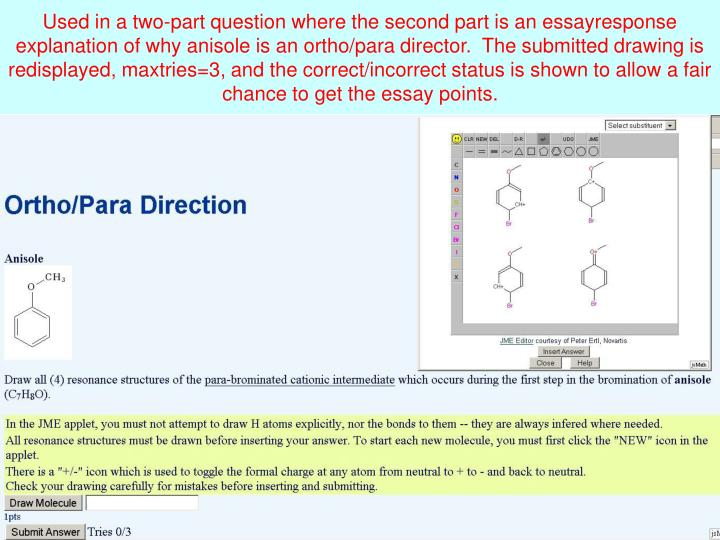 Used in a two-part question where the second part is an essayresponse explanation of why anisole is an ortho/para director.  The submitted drawing is redisplayed, maxtries=3, and the correct/incorrect status is shown to allow a fair chance to get the essay points.