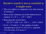 iterative search is not as wasteful as it might seem