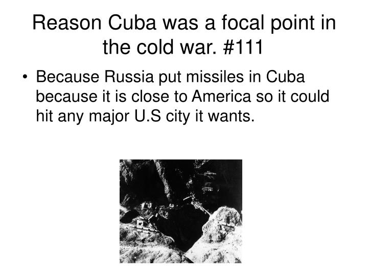 Reason Cuba was a focal point in the cold war. #111