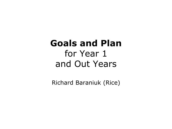goals and plan for year 1 and out years richard baraniuk rice n.