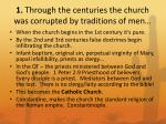 1 through the centuries the church was corrupted by traditions of men