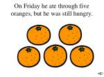 on friday he ate through five oranges but he was still hungry