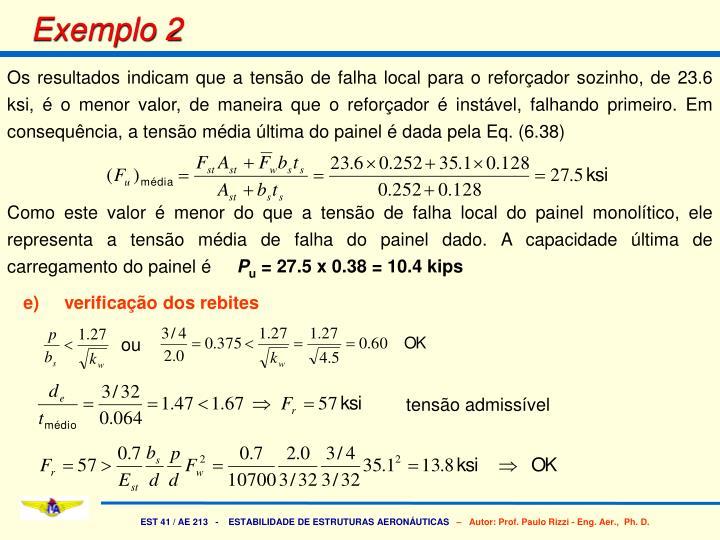 Os resultados indicam que a tensão de falha local para o reforçador sozinho, de 23.6 ksi, é o menor valor, de maneira que o reforçador é instável, falhando primeiro. Em consequência, a tensão média última do painel é dada pela Eq. (6.38)