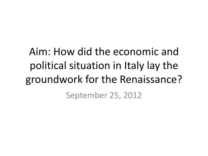 aim how did the economic and political situation in italy lay the groundwork for the renaissance n.