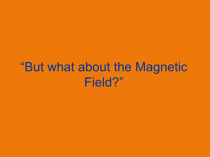 """But what about the Magnetic Field?"""