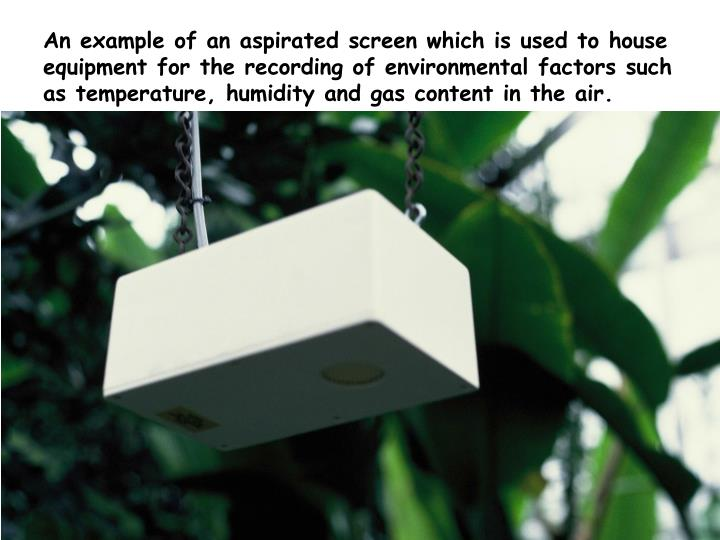 An example of an aspirated screen which is used to house equipment for the recording of environmental factors such as temperature, humidity and gas content in the air.