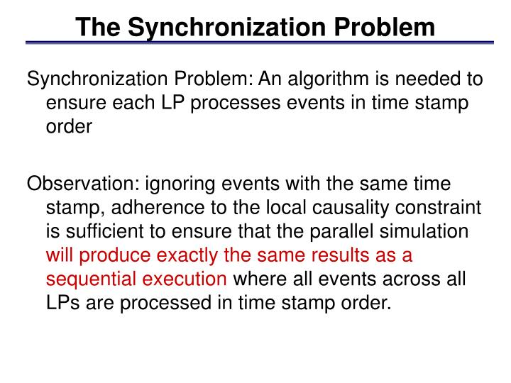 Synchronization Problem: An algorithm is needed to ensure each LP processes events in time stamp order