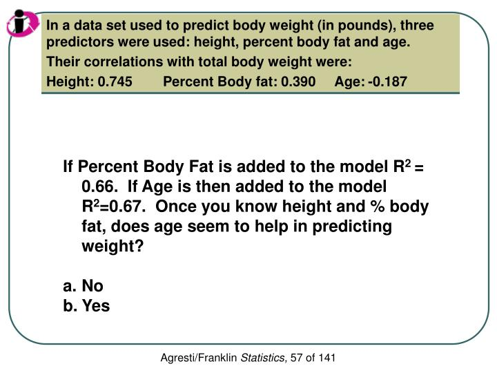In a data set used to predict body weight (in pounds), three predictors were used: height, percent body fat and age.