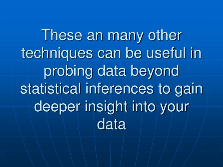 These an many other techniques can be useful in probing data beyond statistical inferences to gain deeper insight into your data