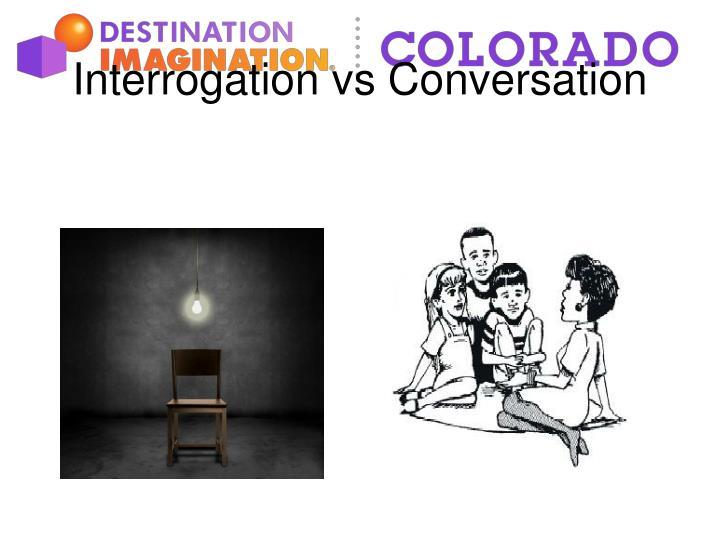 Interrogation vs conversation