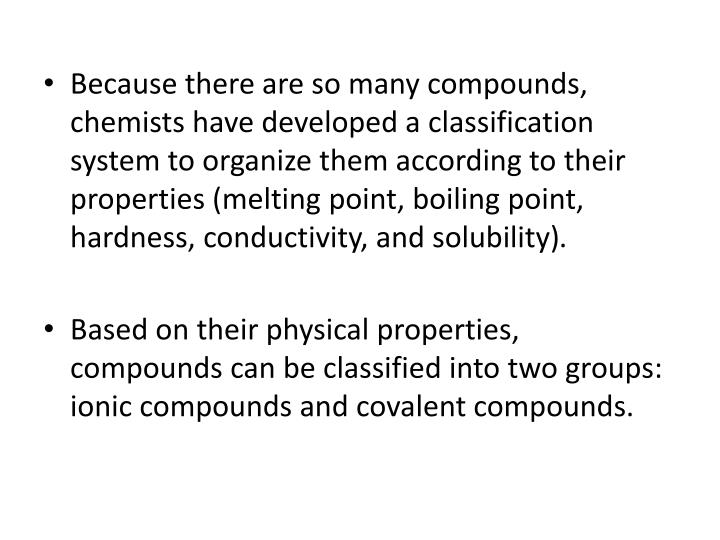 Because there are so many compounds, chemists have developed a classification system to organize them according to their properties (melting point, boiling point, hardness, conductivity, and solubility)