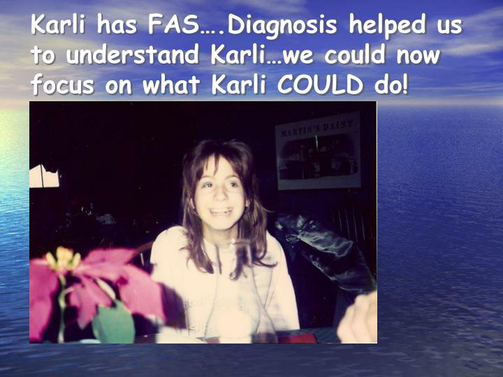 Karli has FAS….Diagnosis helped us to understand Karli…we could now  focus on what Karli COULD do!