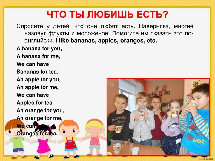 Спросите у детей, что они любят есть. Наверняка, многие назовут фрукты и мороженое. Помогите им сказать это по-английски.