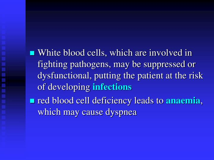 White blood cells, which are involved in fighting pathogens, may be suppressed or dysfunctional, putting the patient at the risk of developing