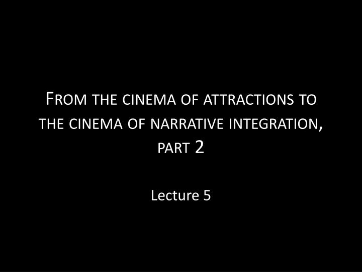 From the cinema of attractions to the cinema of narrative integration part 2