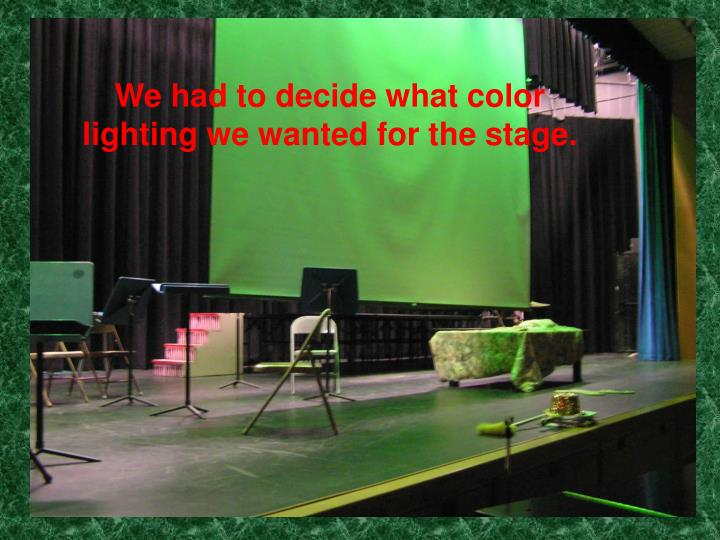 We had to decide what color lighting we wanted for the stage.
