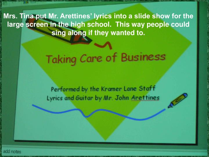 Mrs. Tina put Mr. Arettines' lyrics into a slide show for the large screen in the high school.  This way people could sing along if they wanted to.