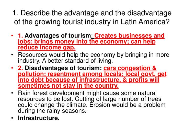 tourism advantages and disadvantages Below is an ielts advantage / disadvantage model essay about having one language in the world the essay is estimated at band score 9 the development of tourism contributed to english becoming the most prominent language in the world some people think this will lead to english becoming the only.