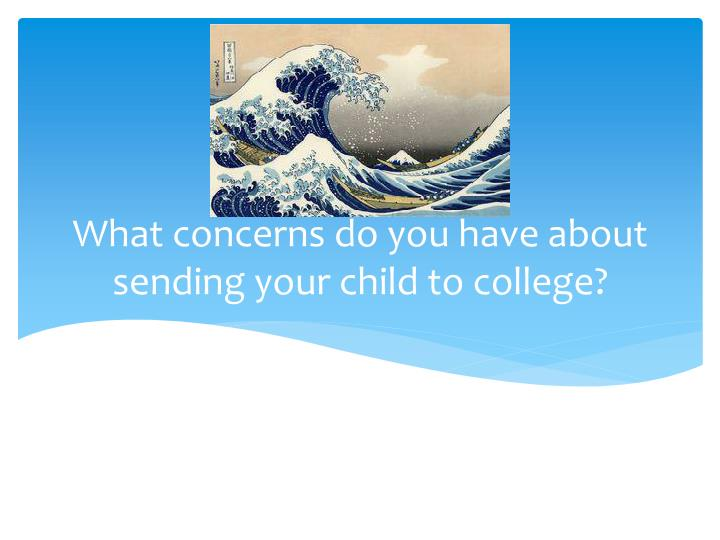 What concerns do you have about sending your child to college?