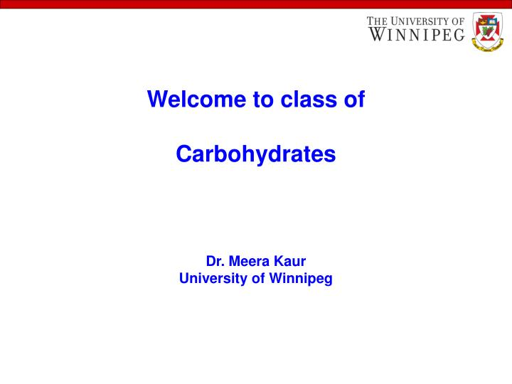 welcome to class of carbohydrates dr meera kaur university of winnipeg n.