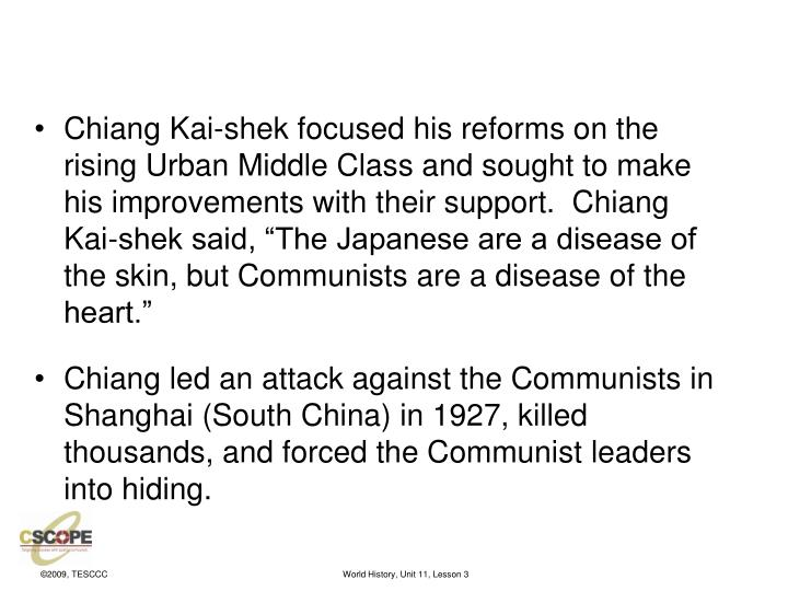"""Chiang Kai-shek focused his reforms on the rising Urban Middle Class and sought to make his improvements with their support.  Chiang Kai-shek said, """"The Japanese are a disease of the skin, but Communists are a disease of the heart."""""""