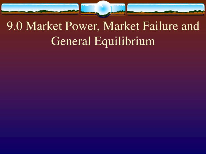 9 0 market power market failure and general equilibrium