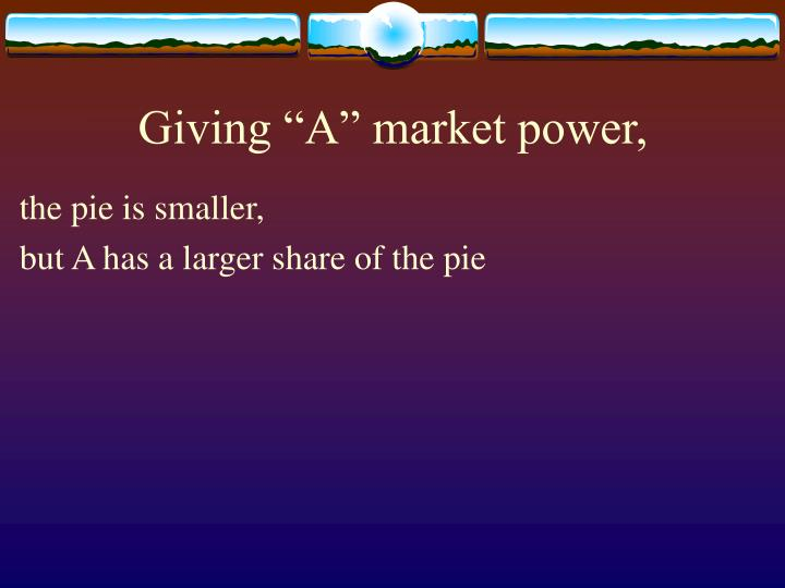 "Giving ""A"" market power,"
