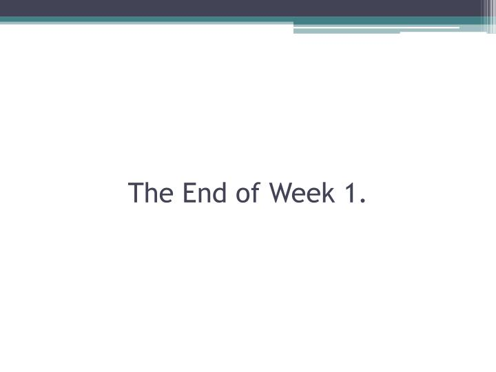 The End of Week 1.