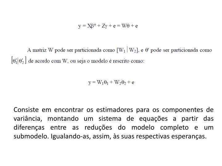 Consiste em encontrar os estimadores para os componentes de variância, montando um sistema de equações a partir das diferenças entre as reduções do modelo completo e um