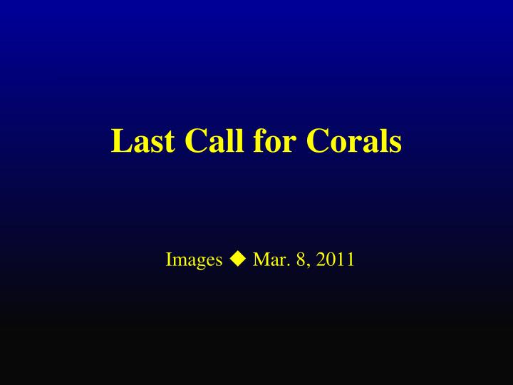 Last call for corals