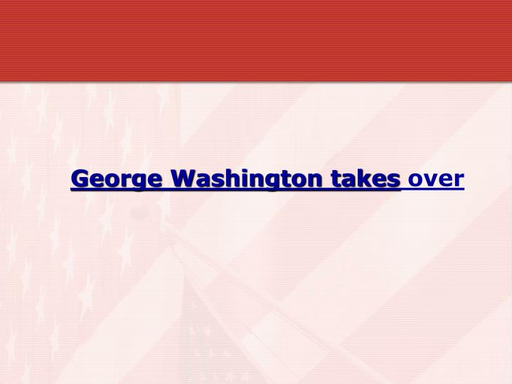 George Washington takes