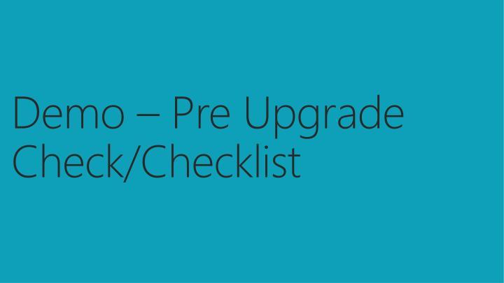 Demo – Pre Upgrade Check/Checklist