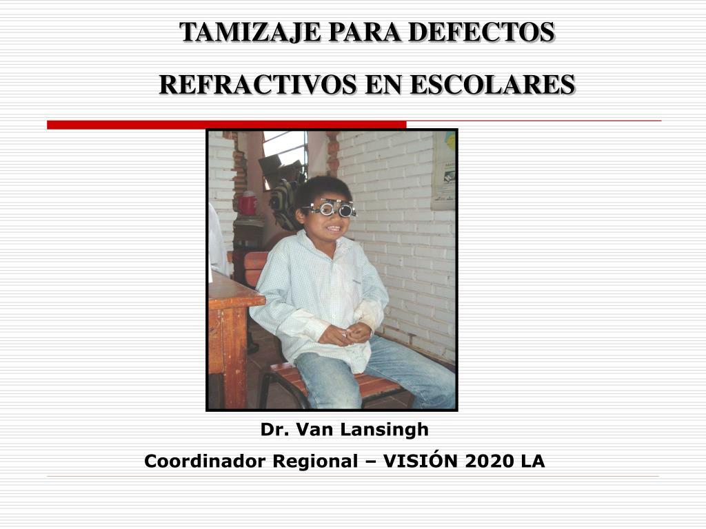 3e9ede4142 TAMIZAJE PARA DEFECTOS REFRACTIVOS EN ESCOLARES Dr. Van Lansingh  Coordinador Regional – VISIÓN 2020 LA