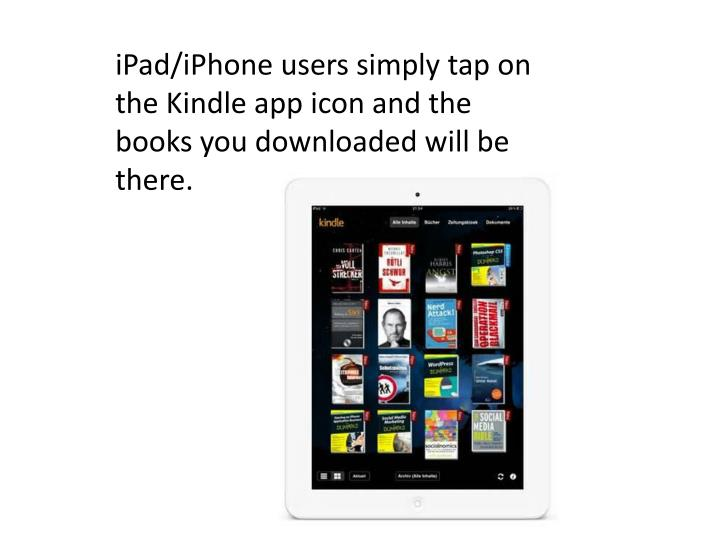 iPad/iPhone users simply tap on the Kindle app icon and the books you downloaded will be there.