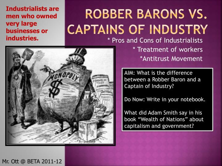 the evils of the robber barons and the laissez faire capitalism of the 19th century And in the public mind, robber barons were often associated with political corruption the concept of laissez faire capitalism, which dictated no government regulation of business, was promoted facing few impediments to creating monopolies, engaging in shady stock trading practices, or exploiting workers, some individuals made enormous fortunes.