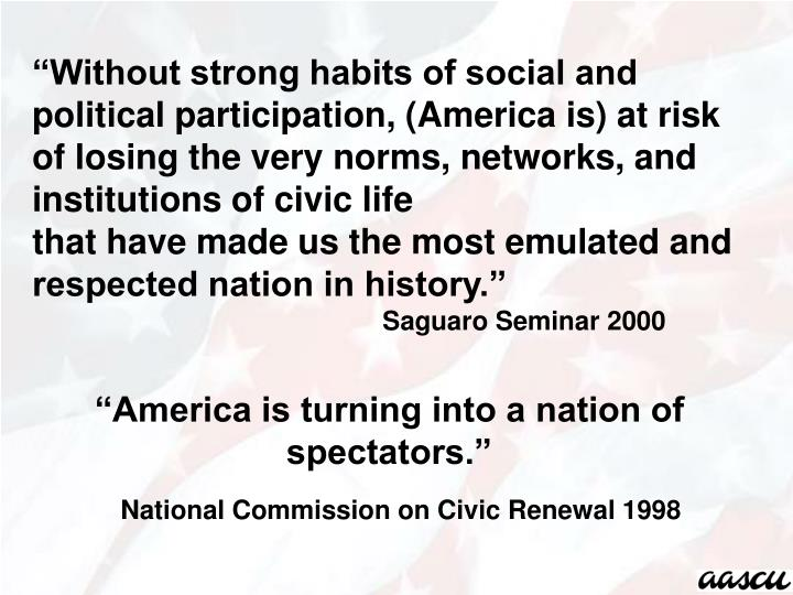 """Without strong habits of social and political participation, (America is) at risk of losing the very norms, networks, and institutions of civic life"