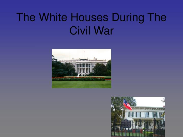The white houses during the civil war