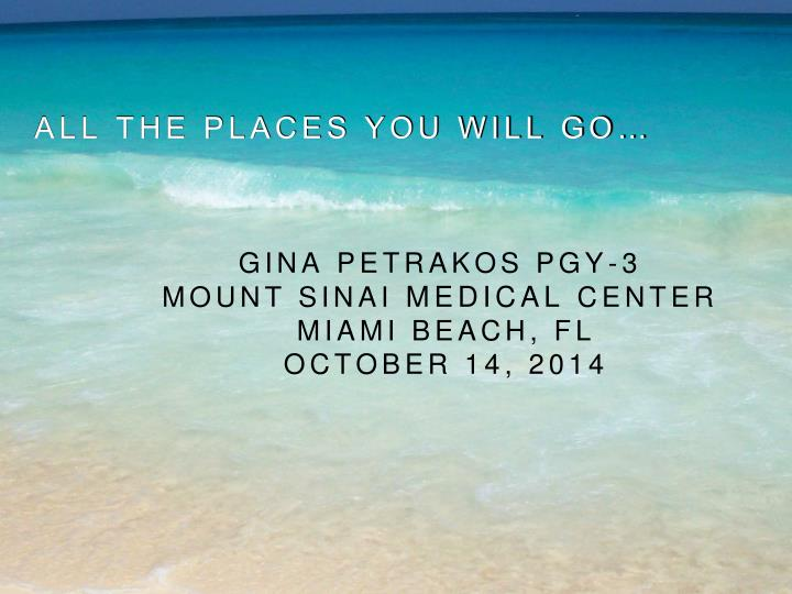 PPT - All the places you will go… Gina Petrakos PGY-3 MouNt