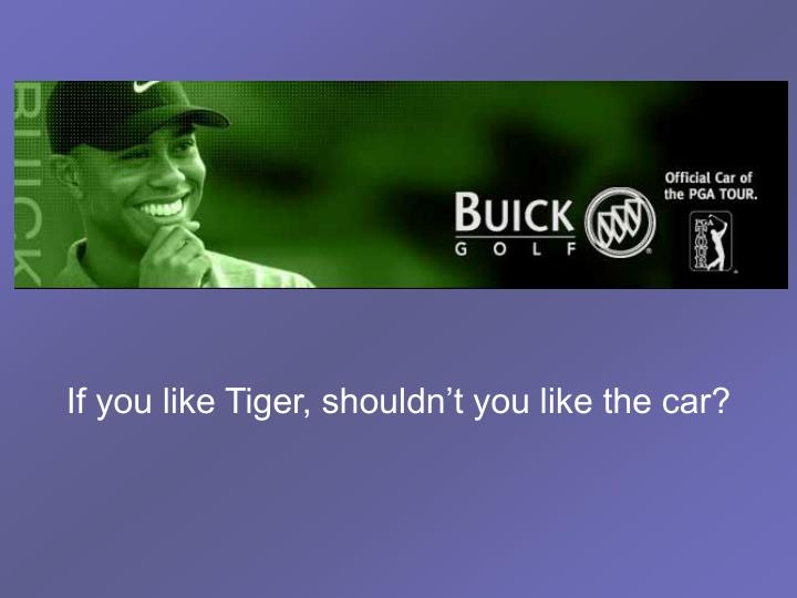 If you like Tiger, shouldn't you like the car?