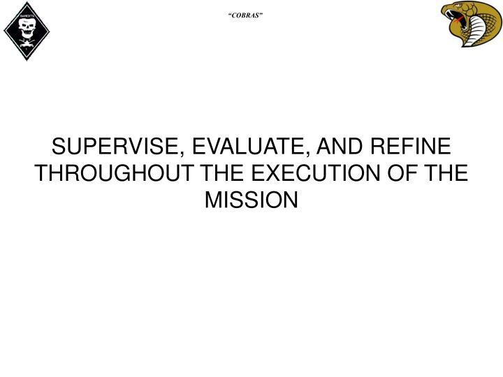 SUPERVISE, EVALUATE, AND REFINE THROUGHOUT THE EXECUTION OF THE MISSION