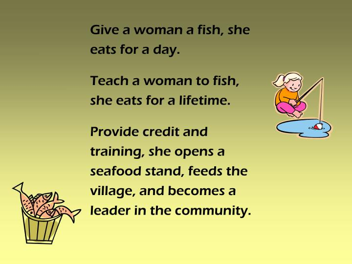 Give a woman a fish, she eats for a day.